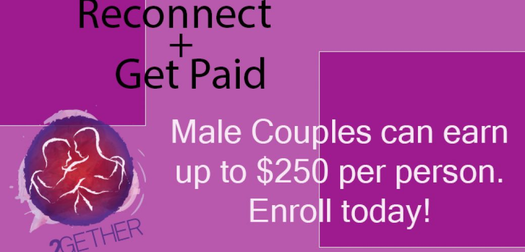 Earn cash through a gay couples study. Learn more about the two 2GETHER studies and sign up for relationship education specifically designed for gay, bi, and queer men.